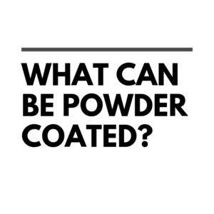 What can be powder coated?